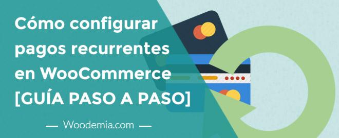 Cómo configurar pagos recurrentes en WooCommerce. Guía paso a paso